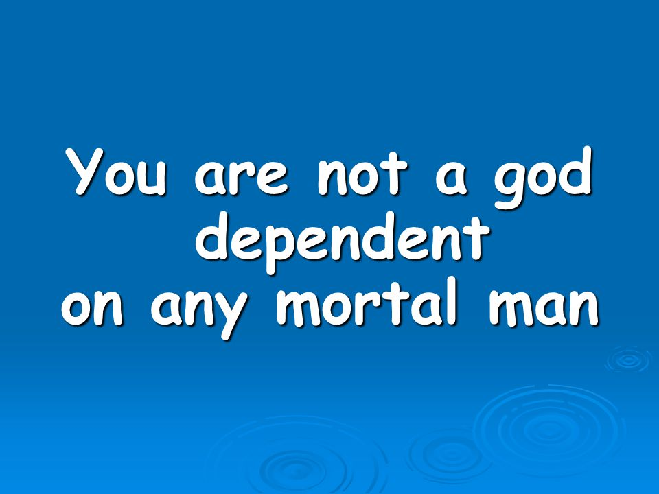 You are not a god dependent on any mortal man