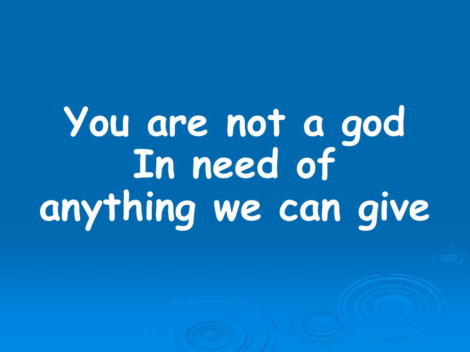 You are not a god In need of anything we can give