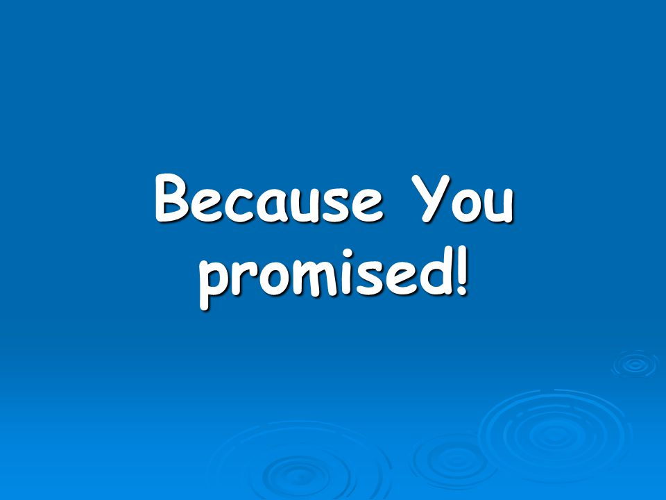Because You promised!