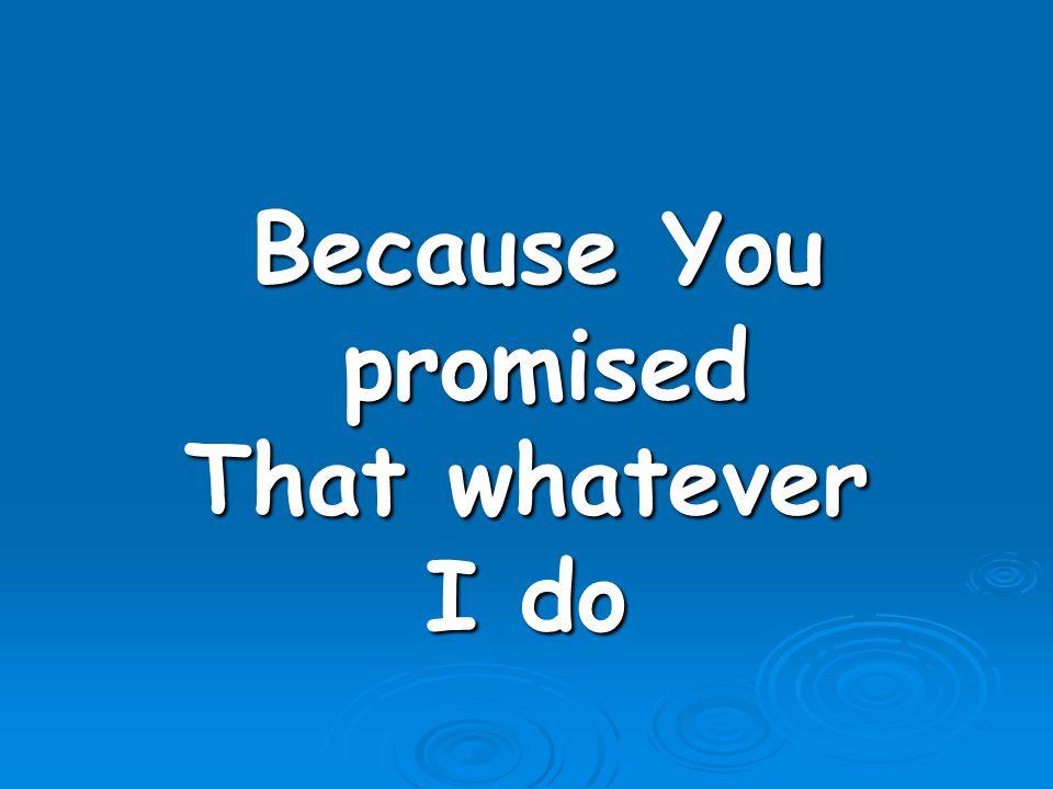 Because You promised Because You promised That whatever I do