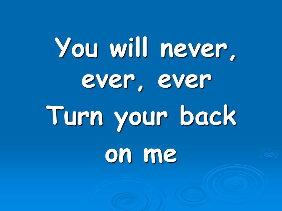 You will never, ever, ever You will never, ever, ever Turn your back on me