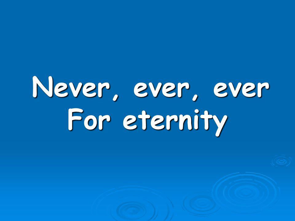 Never, ever, ever Never, ever, ever For eternity