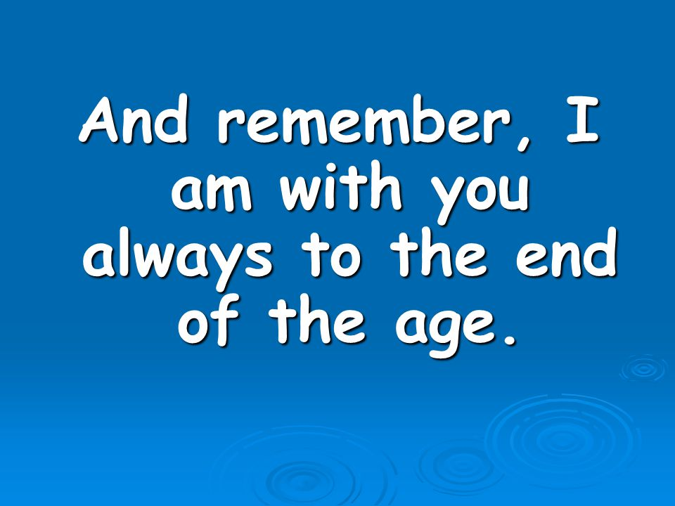 And remember, I am with you always to the end of the age.