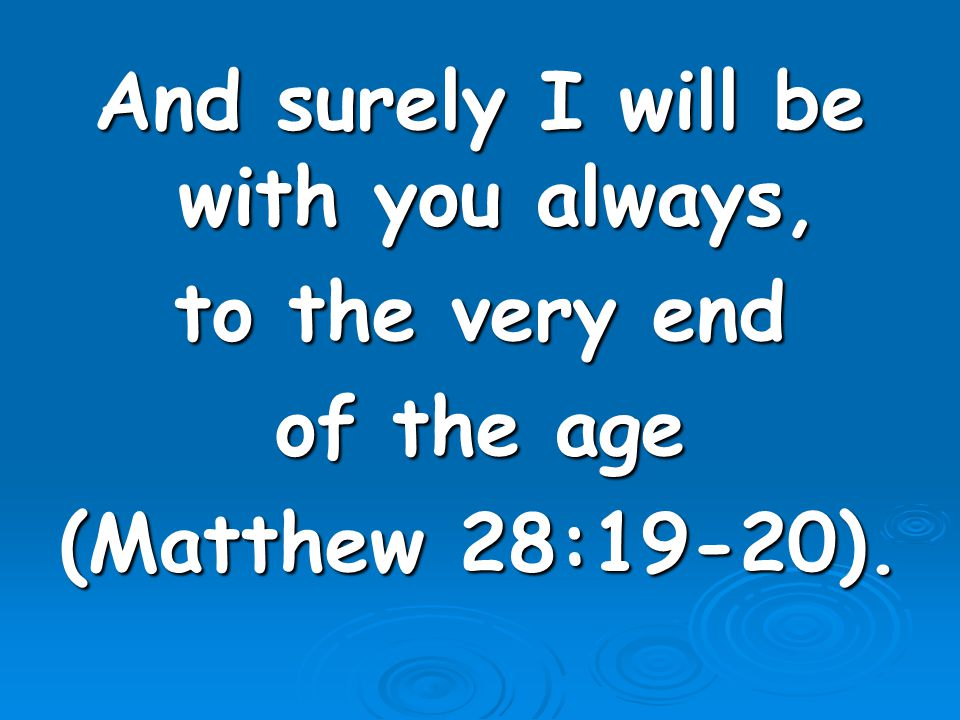 And surely I will be with you always, to the very end of the age (Matthew 28:19-20).