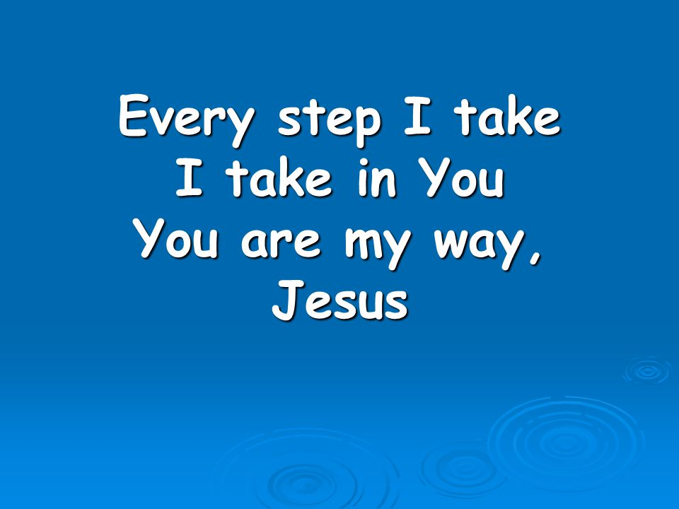 Every step I take I take in You You are my way, Jesus