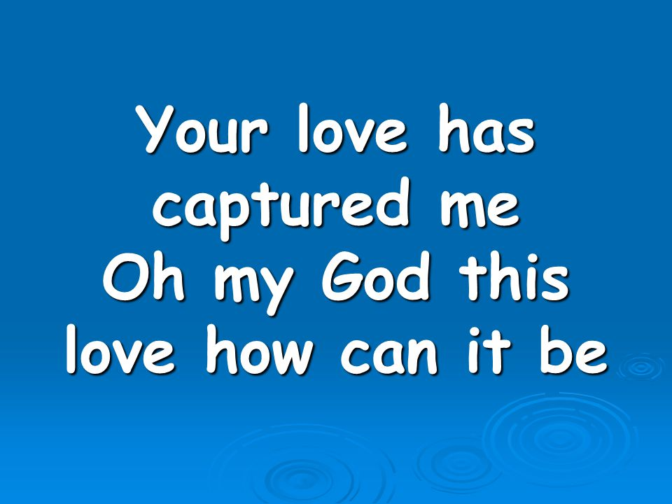 Your love has captured me Oh my God this love how can it be