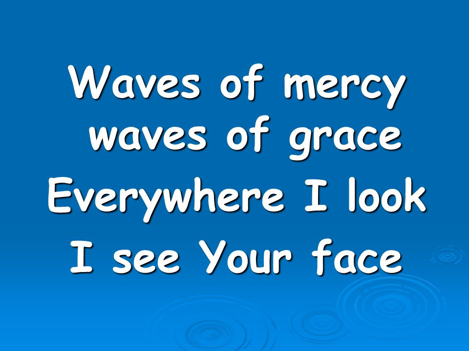 Waves of mercy waves of grace Everywhere I look I see Your face