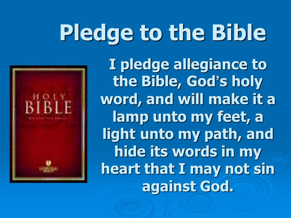 Pledge to the Bible I pledge allegiance to the Bible, God ' s holy word, and will make it a lamp unto my feet, a light unto my path, and hide its words in my heart that I may not sin against God.