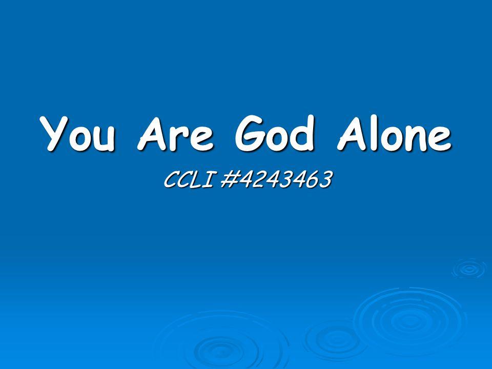 You Are God Alone CCLI #4243463