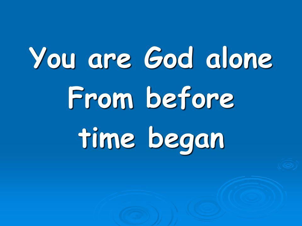 You are God alone From before time began