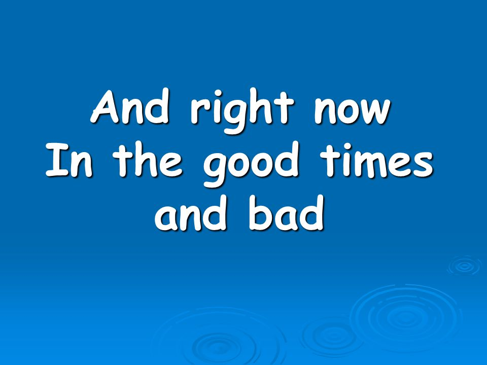 And right now In the good times and bad