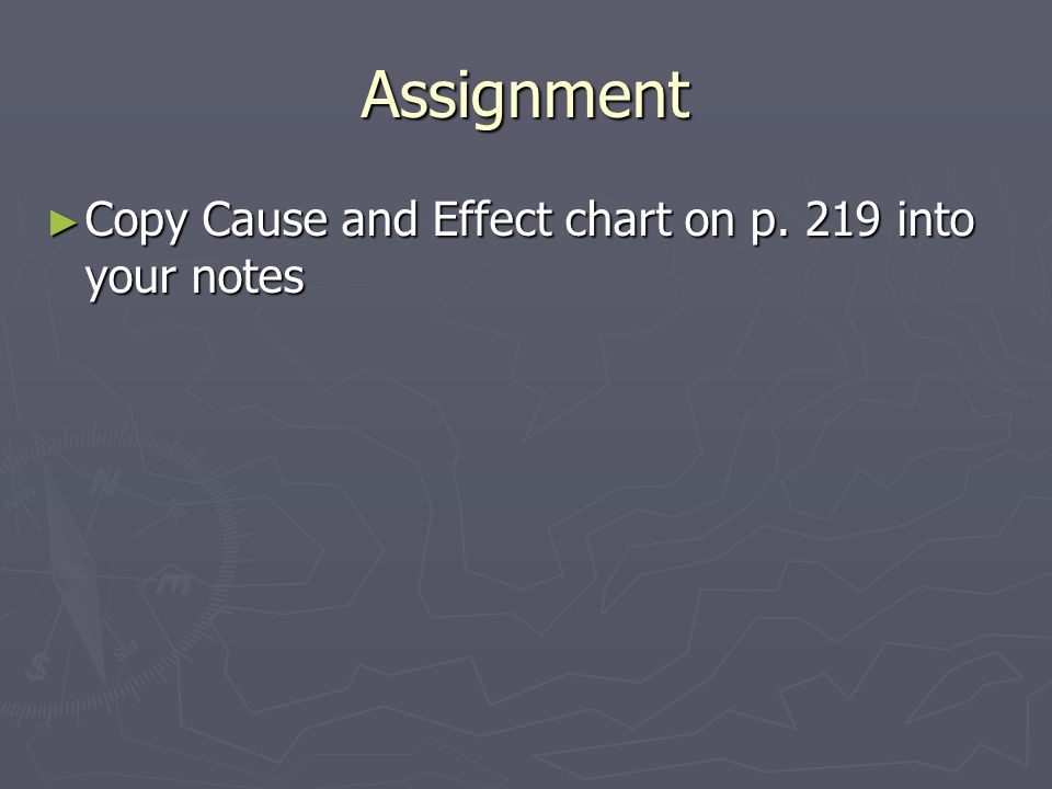 Assignment ► Copy Cause and Effect chart on p. 219 into your notes