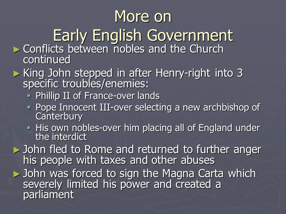 More on Early English Government ► Conflicts between nobles and the Church continued ► King John stepped in after Henry-right into 3 specific troubles