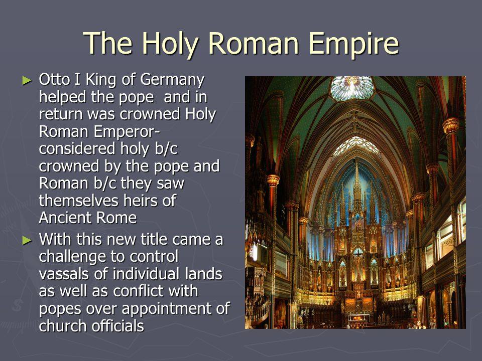 The Holy Roman Empire ► Otto I King of Germany helped the pope and in return was crowned Holy Roman Emperor- considered holy b/c crowned by the pope a