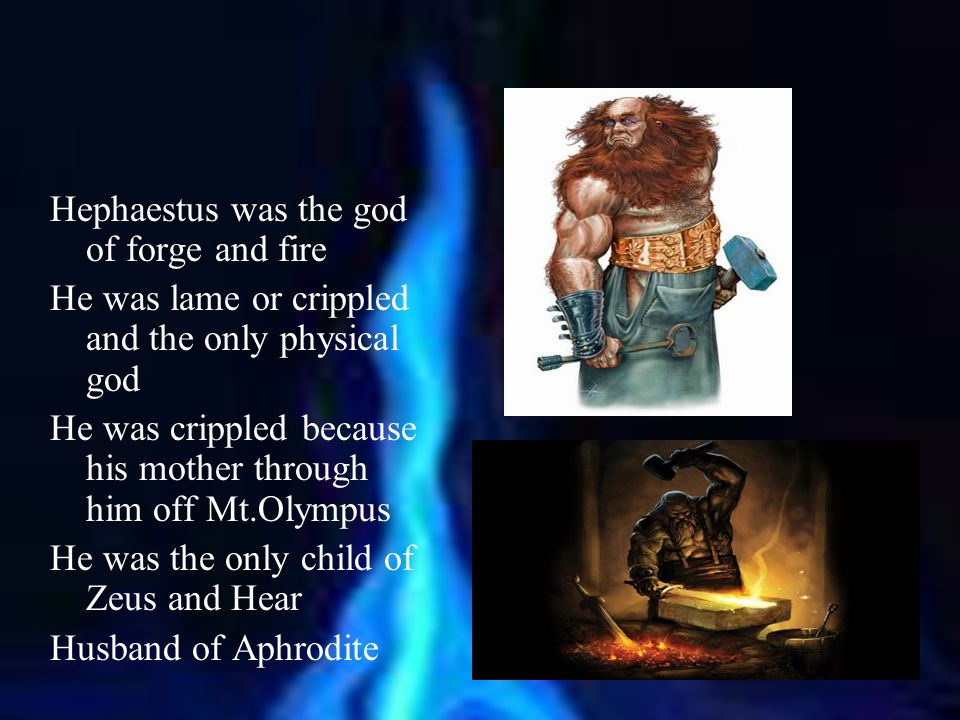 Hephaestus was the god of forge and fire He was lame or crippled and the only physical god He was crippled because his mother through him off Mt.Olymp