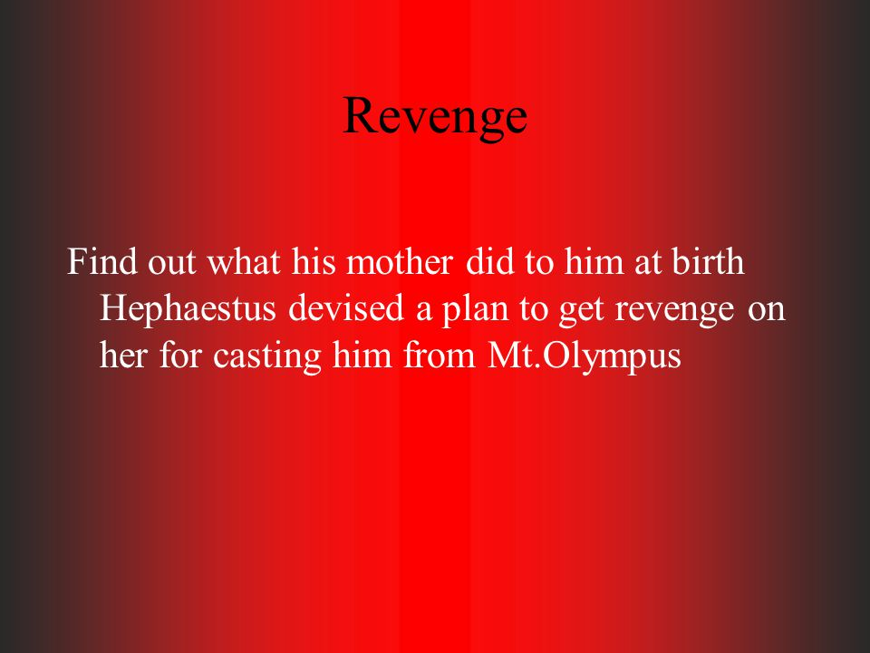 Revenge Find out what his mother did to him at birth Hephaestus devised a plan to get revenge on her for casting him from Mt.Olympus