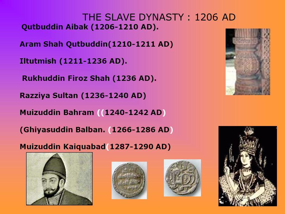 THE SLAVE DYNASTY : 1206 AD Qutbuddin Aibak (1206-1210 AD). Aram Shah Qutbuddin(1210-1211 AD) Iltutmish (1211-1236 AD). Rukhuddin Firoz Shah (1236 AD)