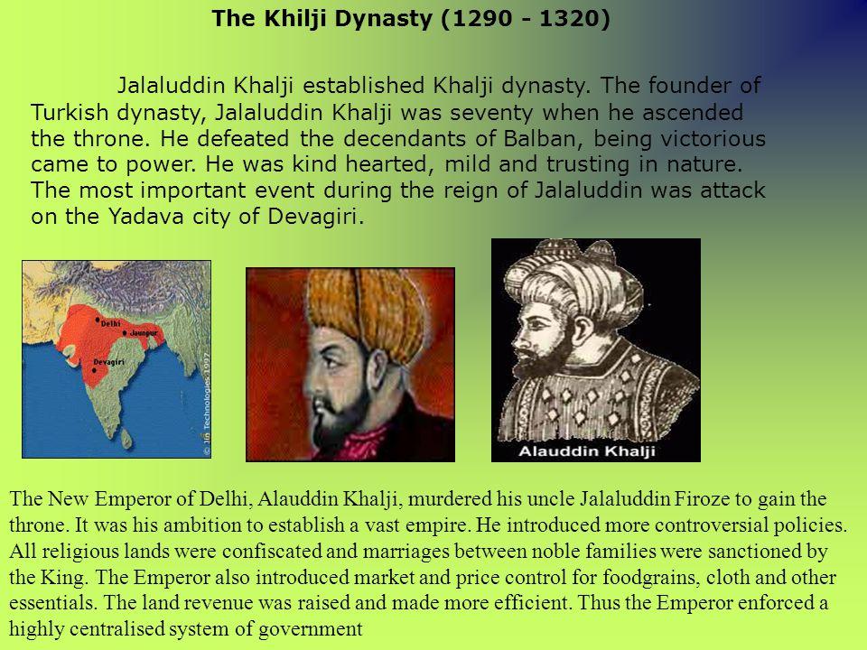 Jalaluddin Khalji established Khalji dynasty. The founder of Turkish dynasty, Jalaluddin Khalji was seventy when he ascended the throne. He defeated t