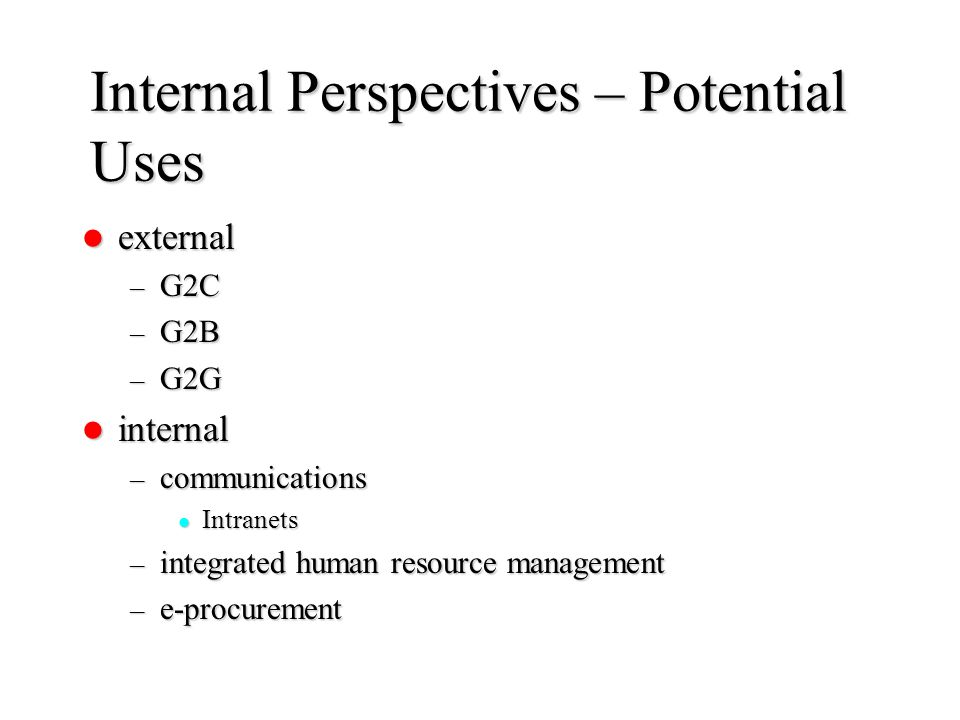 Internal Perspectives – Potential Uses external external – G2C – G2B – G2G internal internal – communications Intranets Intranets – integrated human r