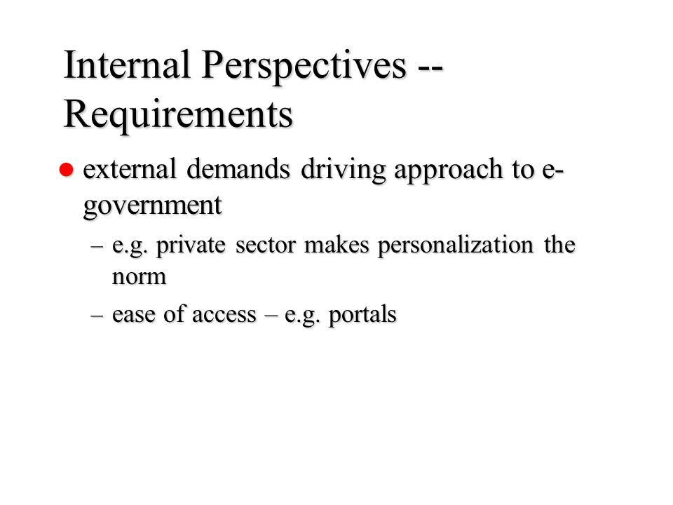 Internal Perspectives -- Requirements external demands driving approach to e- government external demands driving approach to e- government – e.g.