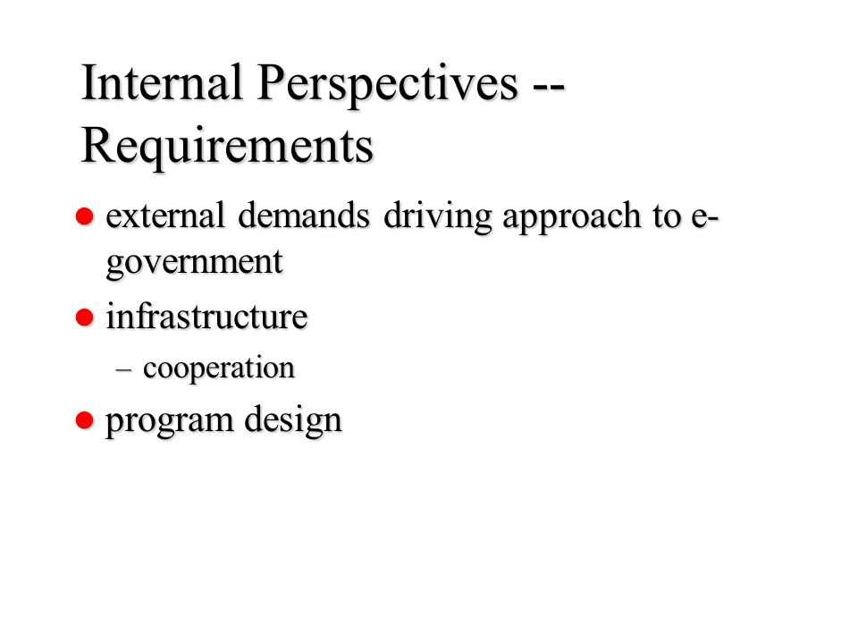 Internal Perspectives -- Requirements external demands driving approach to e- government external demands driving approach to e- government infrastructure infrastructure – cooperation program design program design