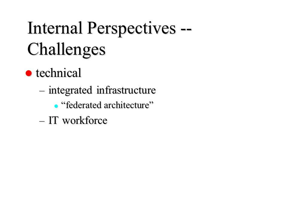 "Internal Perspectives -- Challenges technical technical – integrated infrastructure ""federated architecture"" ""federated architecture"" – IT workforce"