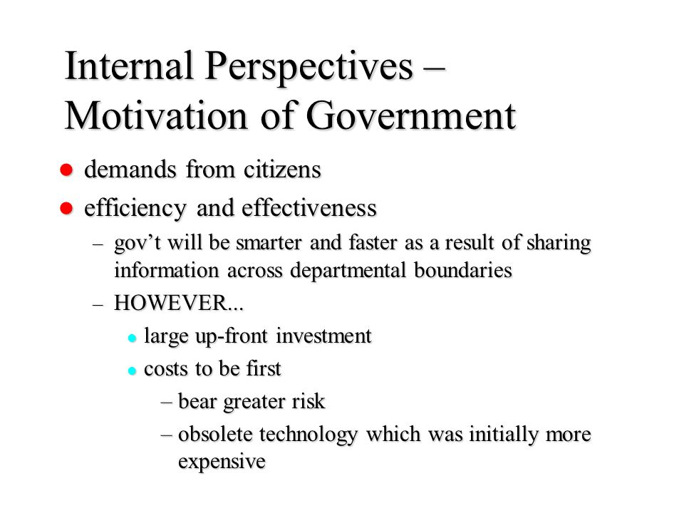 Internal Perspectives – Motivation of Government demands from citizens demands from citizens efficiency and effectiveness efficiency and effectiveness