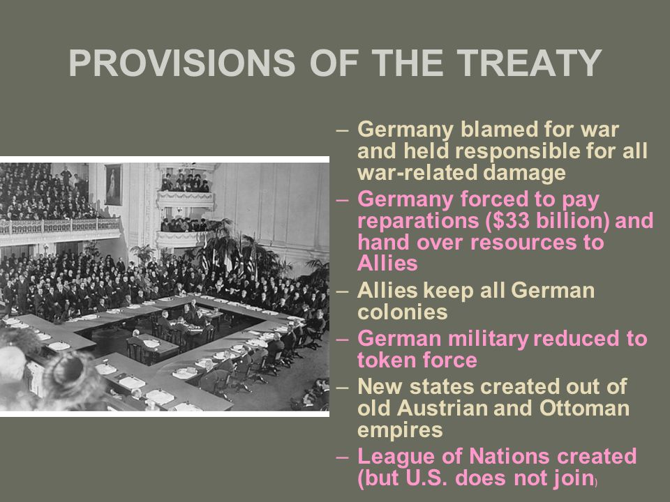 PROVISIONS OF THE TREATY –Germany blamed for war and held responsible for all war-related damage –Germany forced to pay reparations ($33 billion) and
