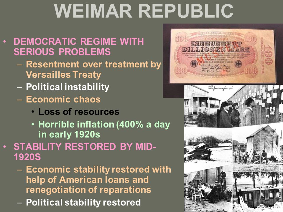 WEIMAR REPUBLIC DEMOCRATIC REGIME WITH SERIOUS PROBLEMS –Resentment over treatment by Versailles Treaty –Political instability –Economic chaos Loss of