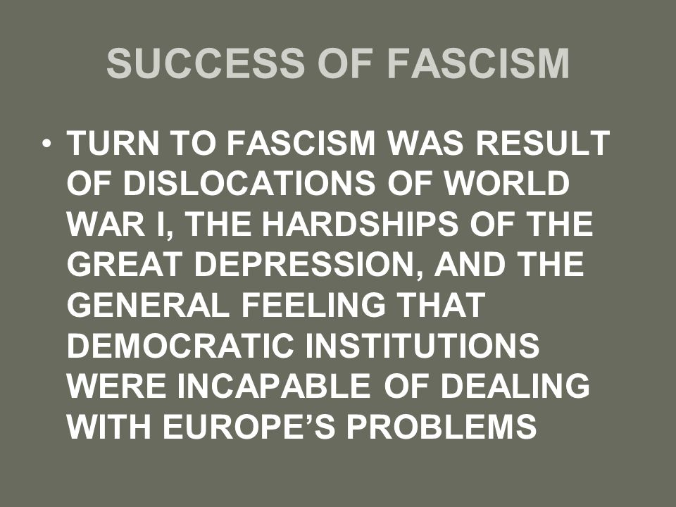 SUCCESS OF FASCISM TURN TO FASCISM WAS RESULT OF DISLOCATIONS OF WORLD WAR I, THE HARDSHIPS OF THE GREAT DEPRESSION, AND THE GENERAL FEELING THAT DEMO