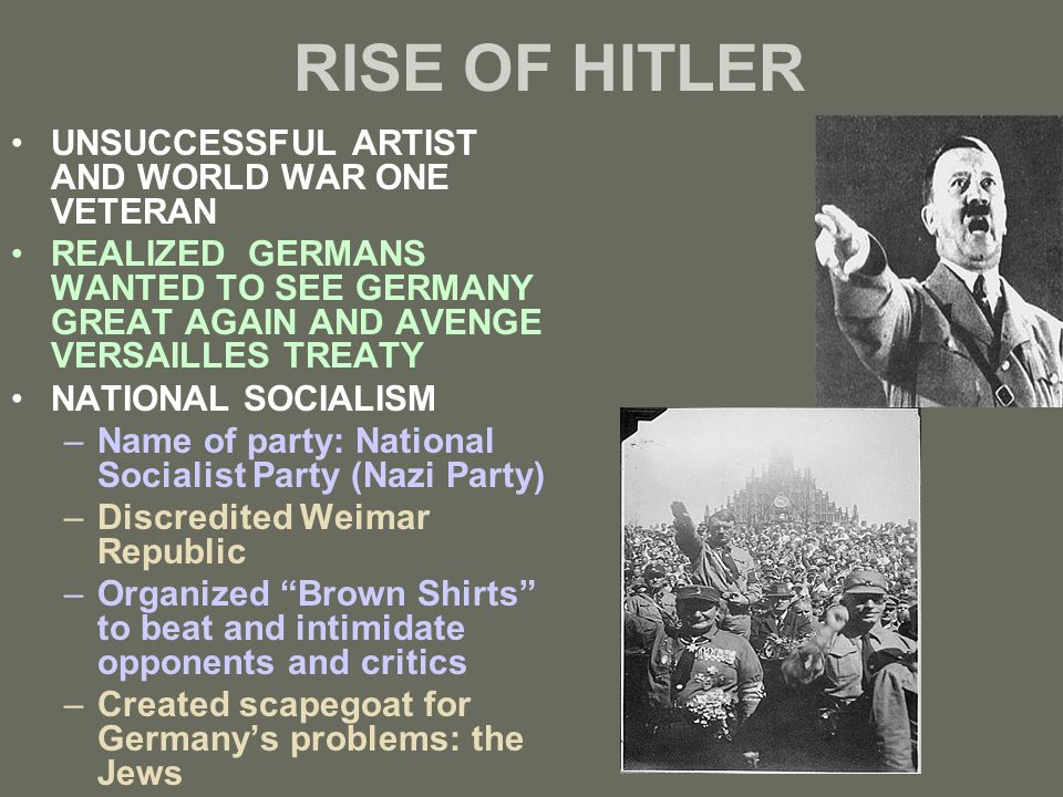 RISE OF HITLER UNSUCCESSFUL ARTIST AND WORLD WAR ONE VETERAN REALIZED GERMANS WANTED TO SEE GERMANY GREAT AGAIN AND AVENGE VERSAILLES TREATY NATIONAL