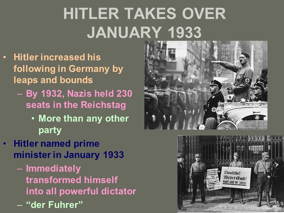 HITLER TAKES OVER JANUARY 1933 Hitler increased his following in Germany by leaps and bounds –By 1932, Nazis held 230 seats in the Reichstag More than