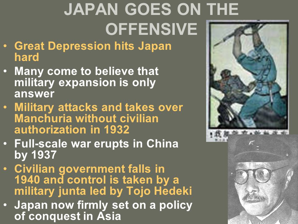JAPAN GOES ON THE OFFENSIVE Great Depression hits Japan hard Many come to believe that military expansion is only answer Military attacks and takes ov
