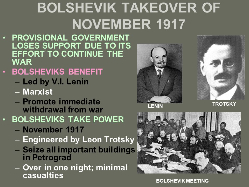 BOLSHEVIK TAKEOVER OF NOVEMBER 1917 PROVISIONAL GOVERNMENT LOSES SUPPORT DUE TO ITS EFFORT TO CONTINUE THE WAR BOLSHEVIKS BENEFIT –Led by V.I. Lenin –