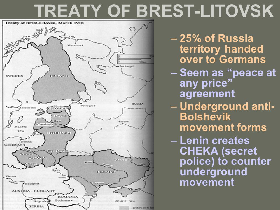 "TREATY OF BREST-LITOVSK –25% of Russia territory handed over to Germans –Seem as ""peace at any price"" agreement –Underground anti- Bolshevik movement"