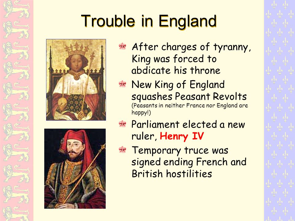 Trouble in England After charges of tyranny, King was forced to abdicate his throne New King of England squashes Peasant Revolts (Peasants in neither France nor England are happy!) Parliament elected a new ruler, Henry IV Temporary truce was signed ending French and British hostilities