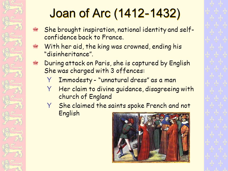 Joan of Arc (1412 - 1432) She brought inspiration, national identity and self- confidence back to France.