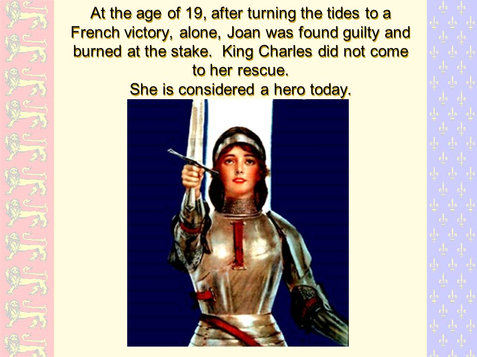 At the age of 19, after turning the tides to a French victory, alone, Joan was found guilty and burned at the stake.