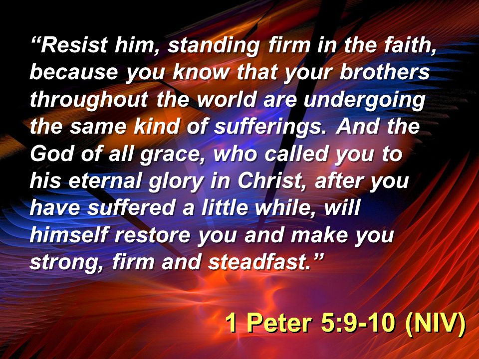 """""""Resist him, standing firm in the faith, because you know that your brothers throughout the world are undergoing the same kind of sufferings. And the"""