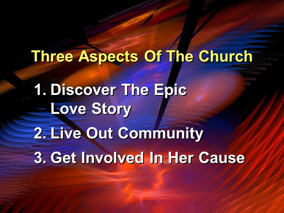 Three Aspects Of The Church 1.Discover The Epic Love Story 2.Live Out Community 3.Get Involved In Her Cause 1.Discover The Epic Love Story 2.Live Out