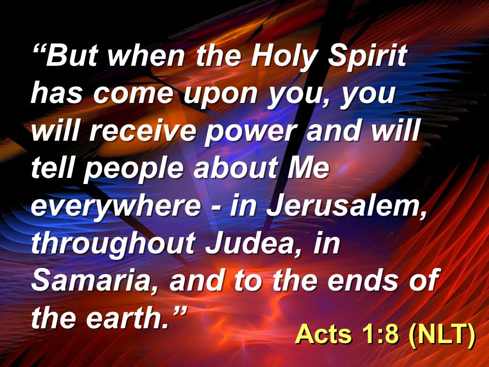 """""""But when the Holy Spirit has come upon you, you will receive power and will tell people about Me everywhere - in Jerusalem, throughout Judea, in Sama"""