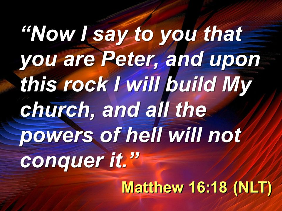 Now I say to you that you are Peter, and upon this rock I will build My church, and all the powers of hell will not conquer it. Matthew 16:18 (NLT)