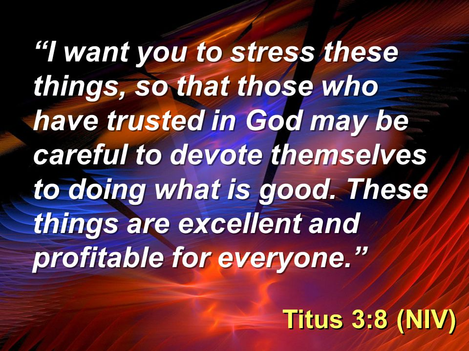 """""""I want you to stress these things, so that those who have trusted in God may be careful to devote themselves to doing what is good. These things are"""