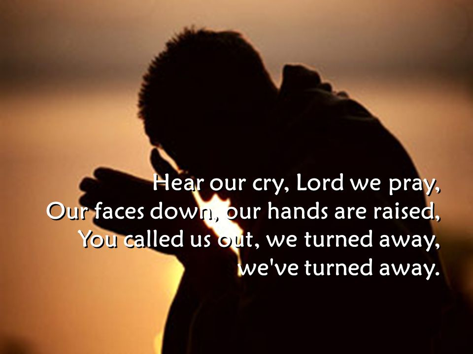 Hear our cry, Lord we pray, Our faces down, our hands are raised, You called us out, we turned away, we ve turned away.