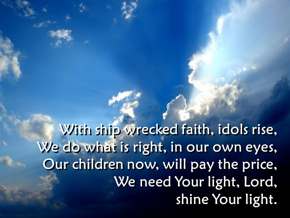 With ship wrecked faith, idols rise, We do what is right, in our own eyes, Our children now, will pay the price, We need Your light, Lord, shine Your light.