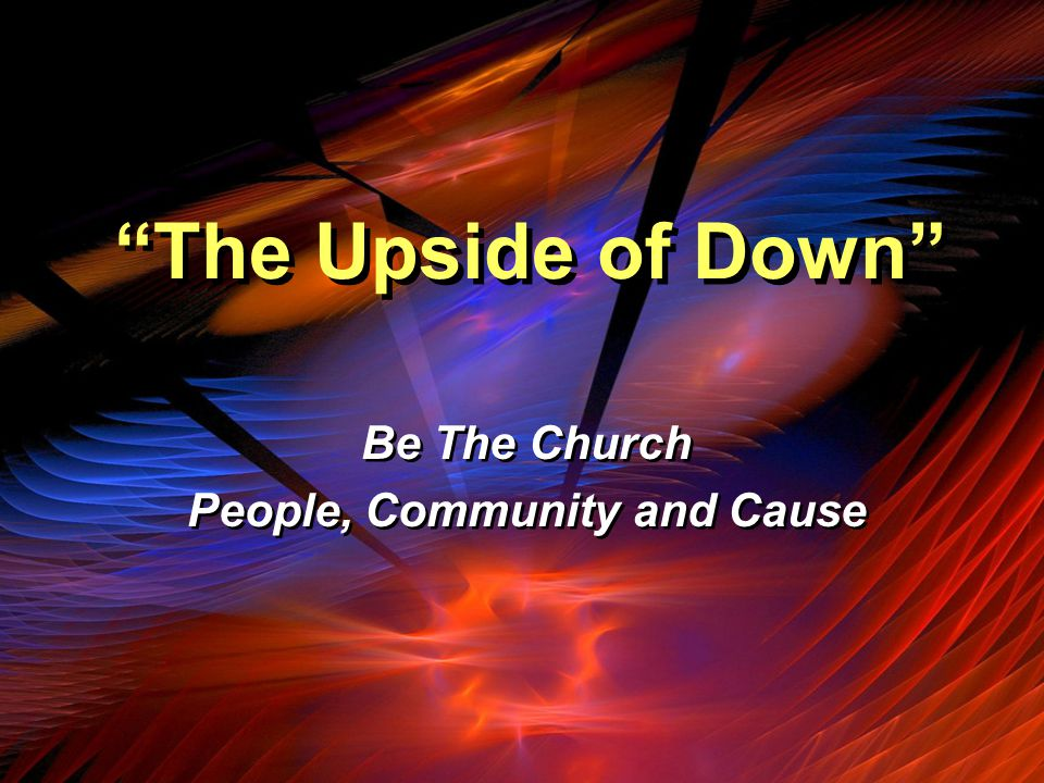 The Upside of Down Be The Church People, Community and Cause Be The Church People, Community and Cause