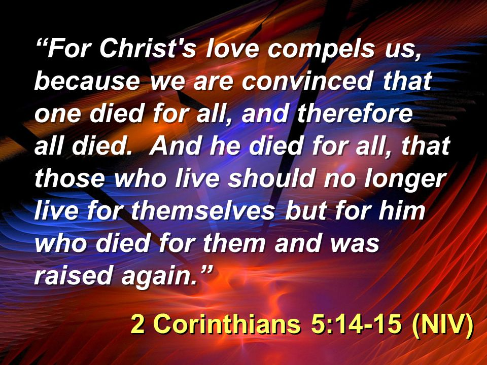"""""""For Christ's love compels us, because we are convinced that one died for all, and therefore all died. And he died for all, that those who live should"""