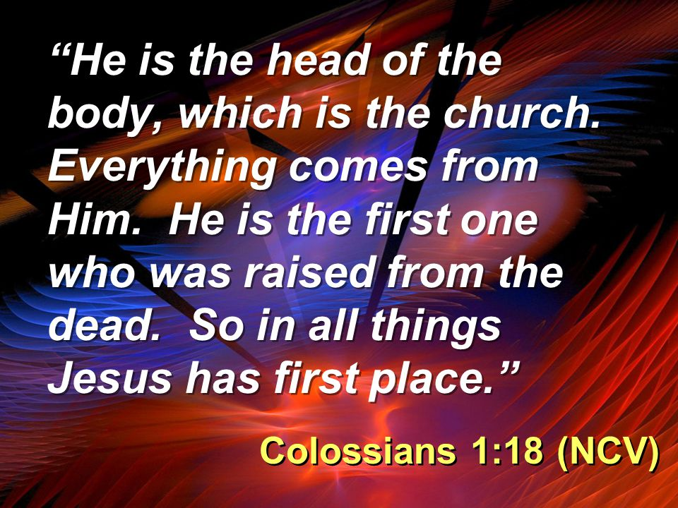 """""""He is the head of the body, which is the church. Everything comes from Him. He is the first one who was raised from the dead. So in all things Jesus"""