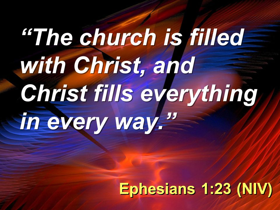 The church is filled with Christ, and Christ fills everything in every way. Ephesians 1:23 (NIV)