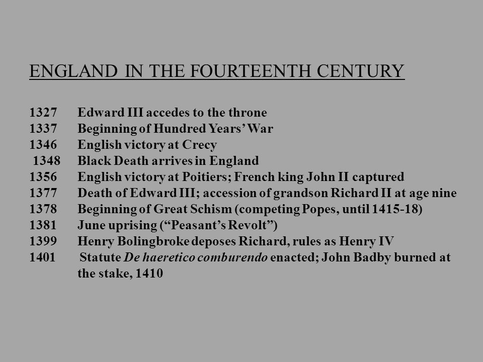 ENGLAND IN THE FOURTEENTH CENTURY 1327 Edward III accedes to the throne 1337Beginning of Hundred Years' War 1346English victory at Crecy 1348Black Death arrives in England 1356English victory at Poitiers; French king John II captured 1377Death of Edward III; accession of grandson Richard II at age nine 1378Beginning of Great Schism (competing Popes, until 1415-18) 1381June uprising ( Peasant's Revolt ) 1399Henry Bolingbroke deposes Richard, rules as Henry IV 1401 Statute De haeretico comburendo enacted; John Badby burned at the stake, 1410